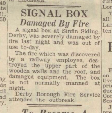 Derby Daily Telegraph - Tue 28FEB1950: Signal Box Damaged by fire. A signal box at Sinfin Siding, Derby, was severaly damaged by fire last night and was out of use today. The fire which was discovered by a railway employee, destroyed the upper part of the wooden walls and the roof, and damaged equiment. The box is not normally manned at night. Derby Borough Fire Service attended the outbreak.